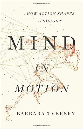 Mind in Motion: How Action Shapes Thought by Barbara Tversky