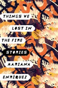 Things We Lost in the Fire, by Mariana Enríquez, Translated From Spanish by Megan Mcdowell