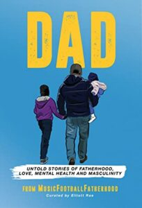 DAD: Untold stories of Fatherhood, Love, Mental Health and Masculinity, Elliot Rae